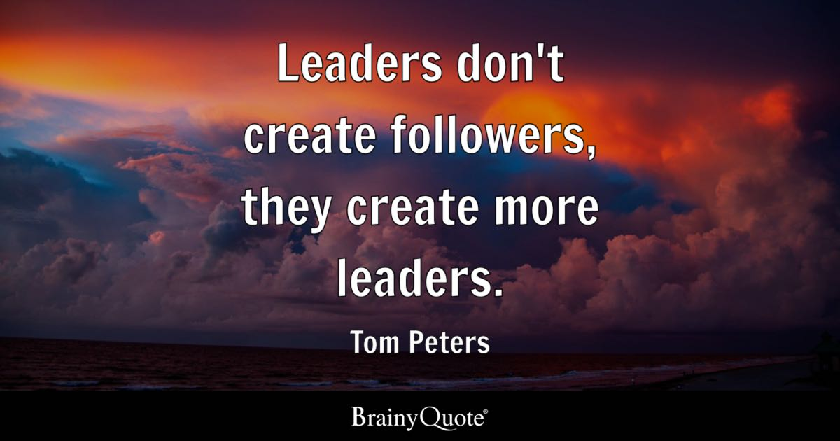 Tom Peters Leaders Don T Create Followers They Create