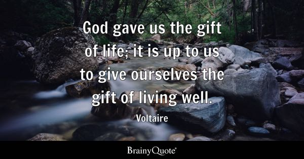 Gave Us The Gift Of Life It Is Up To Give Ourselves