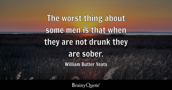 The Worst Thing About Some Men Is That When They Are Not Drunk They Are Sober