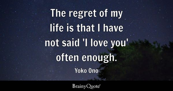 I Love You Quotes   BrainyQuote The regret of my life is that I have not said  I love you