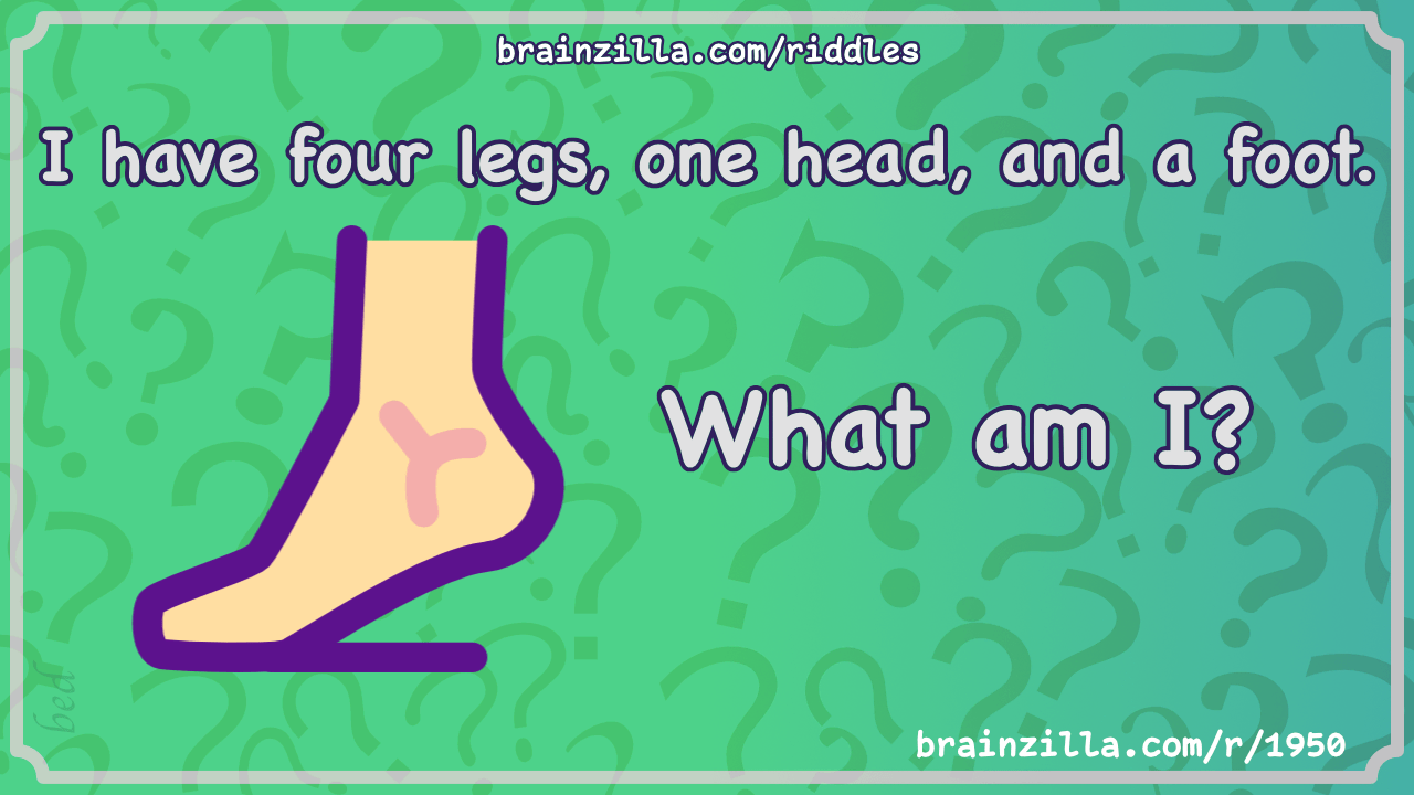 I Have Four Legs One Head And A Foot What Am I Riddle Answer Brainzilla