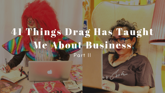 41 Things Drag Taught Me About Business – Annual Birthday Wishes Part II