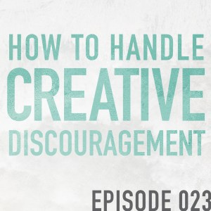 How to Handle Creative Discouragement – Episode 023