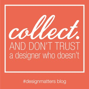 Don't trust a designer who doesn't collect something.