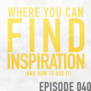 Where You Can Find Inspiration (and how to use it) – Episode 040