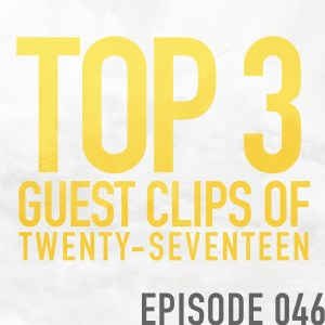 Top 3 Guest Clips of 2017 – Episode 046