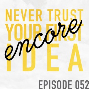 """Encore: """"Never Trust Your First Idea"""" (originally aired 3.23.17) – Episode 052"""