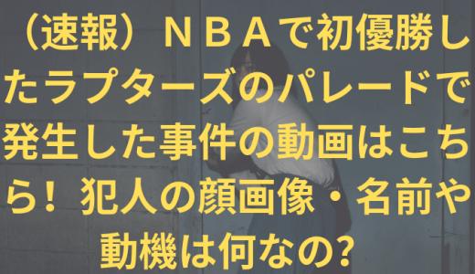 (速報)NBAで初優勝したラプターズのパレードで発生した事件の動画はこちら!犯人の顔画像・名前や動機は何なの?