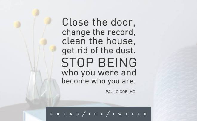 Close the door, change the record, clean the house, get rid of the dust. Stop being who you were and become who you are.