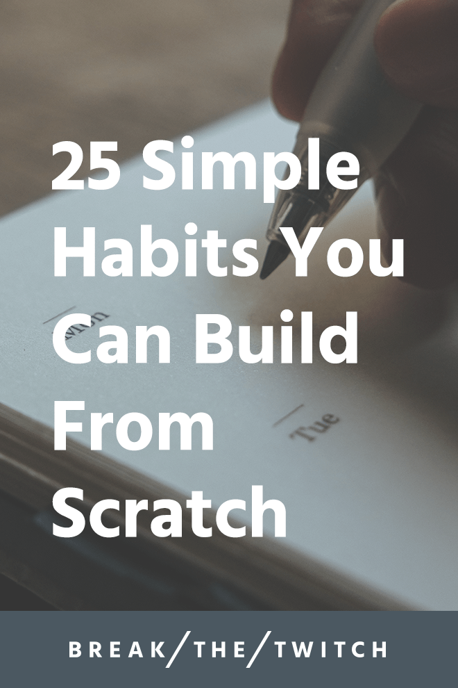 25 Simple Habits You Can Build From Scratch // By breaking down the things you want to accomplish into the smallest units possible, it reduces the hurdle to actually taking action. // breakthetwitch.com