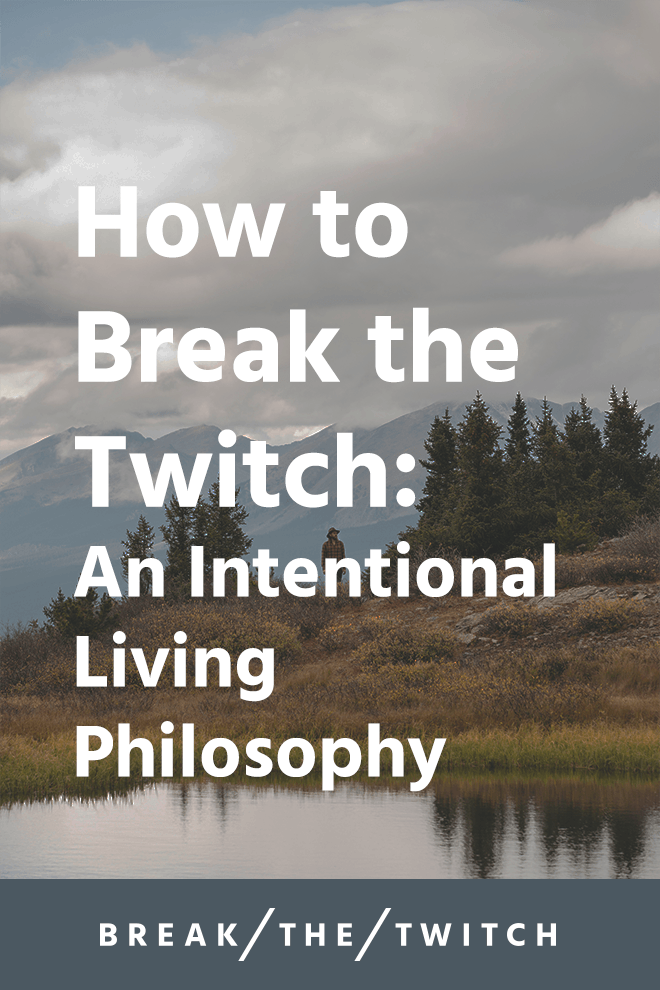 How to Break the Twitch: An Intentional Living Philosophy // After more than two years of exploring practical intentional living, I've developed a philosophy to break the twitch and live in alignment with values. // breakthetwitch.com
