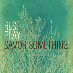 play rest + savour something