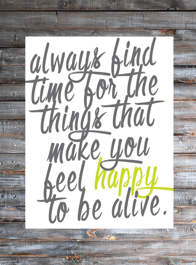 Always find time for the things that make you feel happy to be alive :: Free Printable