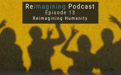 13: Reimagining Humanity | Reimagining Podcast | Episode 13