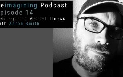 14: Reimagining Mental Illness, with Aaron Smith | Reimagining Podcast | Episode 14