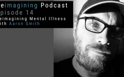 Reimagining Mental Illness, with Aaron Smith | Reimagining Podcast | Episode 14