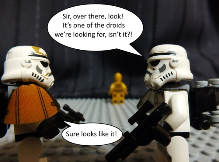 """Sandtrooper Sergeant says """"Sir, over there, look! It's one of the droids we're looking for, isn't it?"""" Squad leader replies """"Sure looks like it"""""""