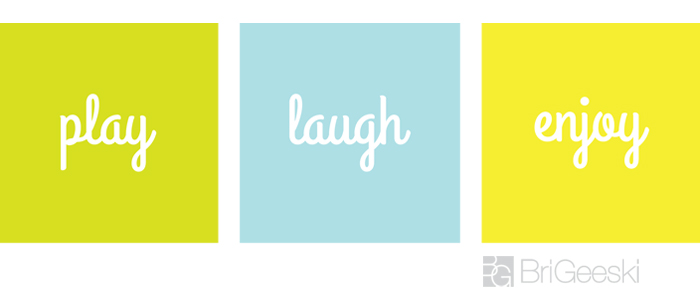 Don't forget to Play, Laugh and Enjoy - Everyday