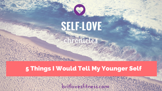 5 Things I Would Tell My Younger Self- my journey to a healthy body image and gaining self-esteem