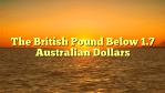 The British Pound Below 1.7 Australian Dollars