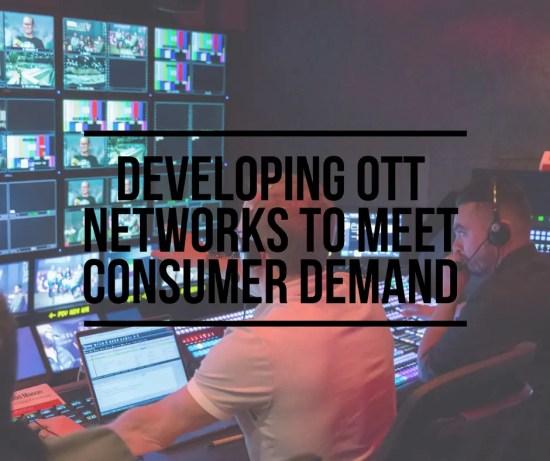 Developing OTT Networks to Meet Consumer Demand