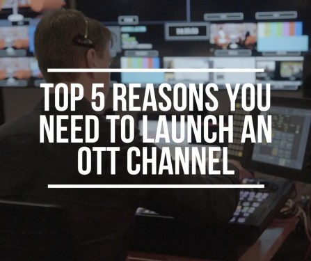 Top 5 Reasons You Need to Launch an OTT Channel