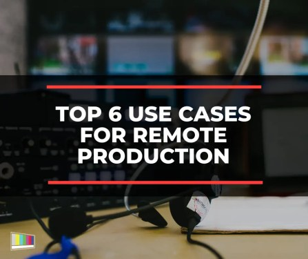 Top 6 Use Cases for Remote Production
