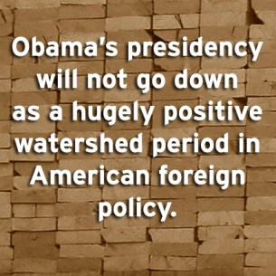 """Obama's presidency will not go down as a hugely positive watershed period in American foreign policy."""