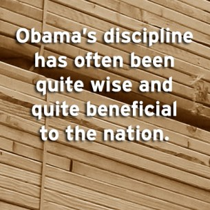 """""""Obama's discipline has often been quite wise and quite beneficial to the nation."""""""