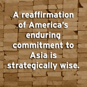 """A reaffirmation of America's enduring commitment to Asia is strategically wise."""
