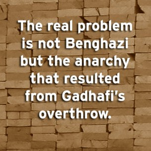 """The real problem is not Benghazi but the anarchy that resulted from Gadhafi's overthrow."""