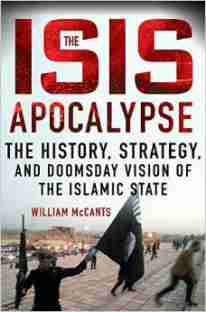 """The ISIS Apocalypse: The History, Strategy, and Doomsday Vision of the Islamic State"" by William McCants"