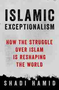 """""""Islamic Exceptionalism: How the Struggle Over Islam Is Reshaping the World"""" (St. Martin's Press, 2016) by Shadi Hamid"""