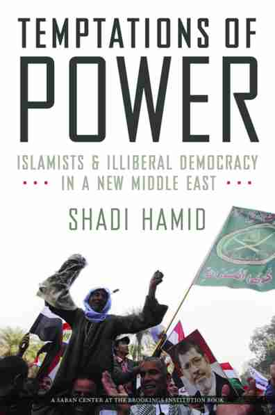 """""""Temptations of Power: Islamists & Illiberal Democracy in a New Middle East"""" by Shadi Hamid"""