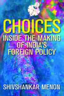 """""""Choices: Inside the Making of India''s Foreign Policy"""" by Shivshankar Menon (book cover image)"""