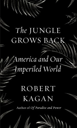 Book cover for The Jungle Grows Back: America and Our Imperiled World by Robert Kagan