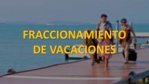Fraccionamiento de Vacaciones Sector Publico y Privado.