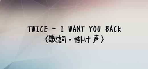 TWICE(トゥワイス) I WANT YOU BACK【歌詞・掛け声】