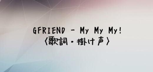 GFRIEND(ヨチン) My My My!【歌詞・掛け声】