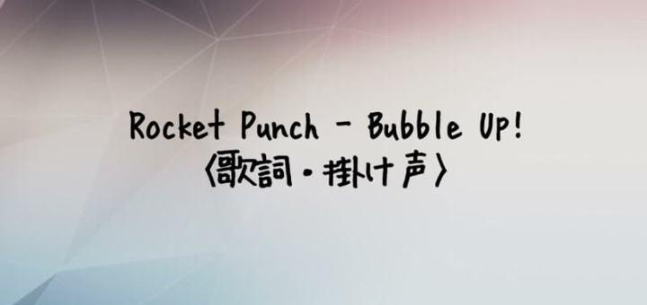 ROCKET PUNCH(ロケットパンチ) Bubble Up! 【歌詞・掛け声】