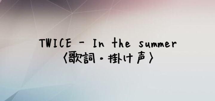 TWICE(トゥワイス) In the summer【歌詞・掛け声】
