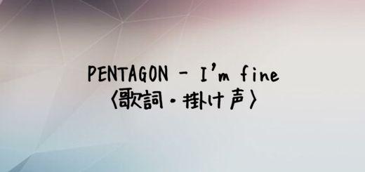 PENTAGON(ペンタゴン) I'm fine【歌詞・掛け声】