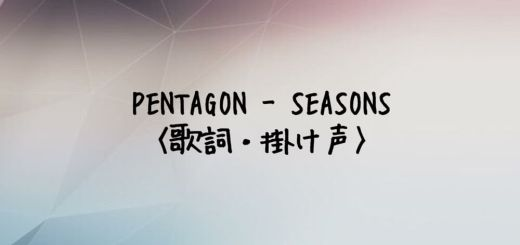 PENTAGON(ペンタゴン) SEASONS【歌詞・掛け声】