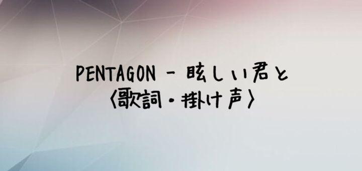 PENTAGON(ペンタゴン) 眩しい君と (Dazzling)【歌詞・掛け声】