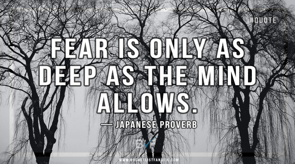 Fear is only as deep as the mind allows - A Japanese proverb