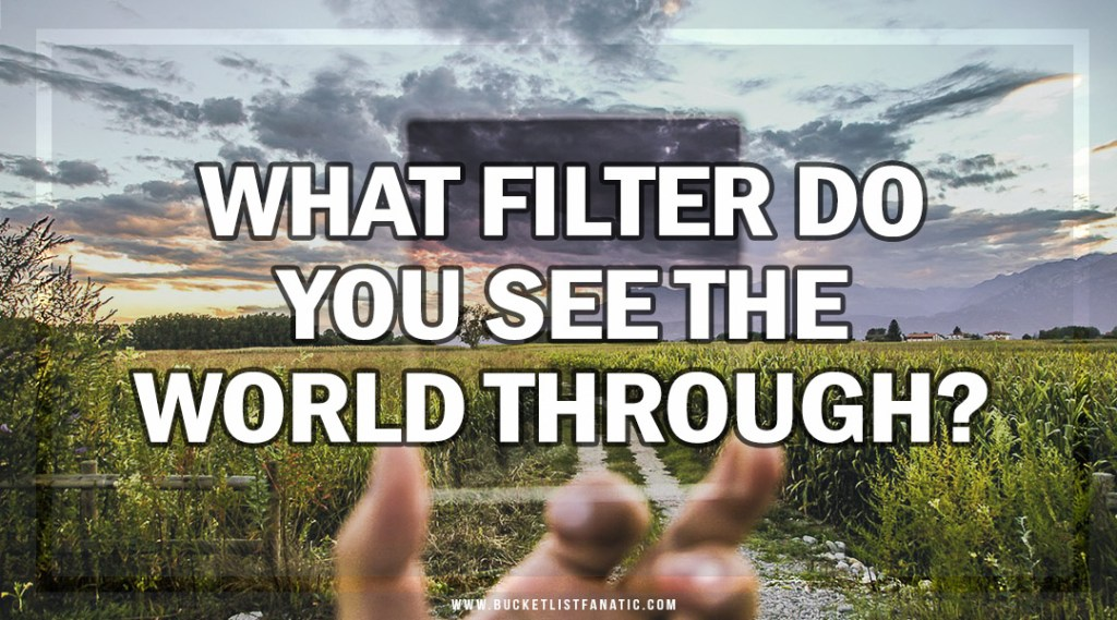 What Filter Do You See the World Through - Bucket List Fanatic