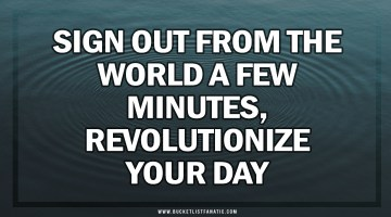 Sign Out From the World a Few Minutes, Revolutionize Your Day