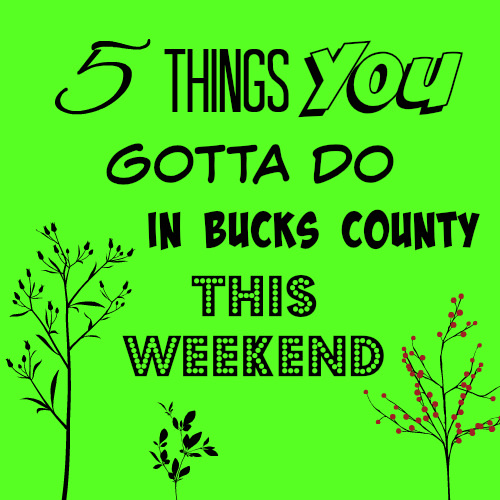 5 things you gotta do in Bucks this weekend (March 30 - April 2)