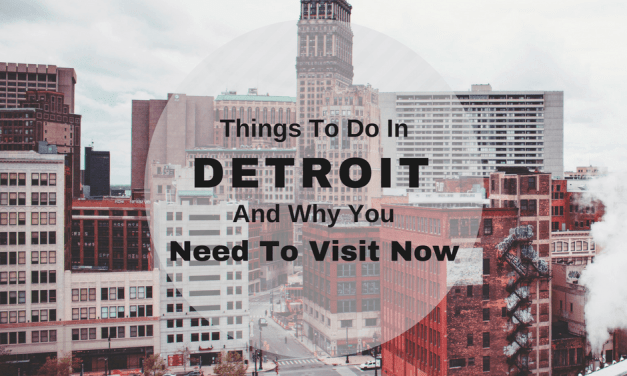 Things To Do In Detroit And Why You Need To Visit Now