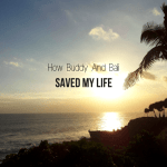 How Buddy And Bali Saved My Life